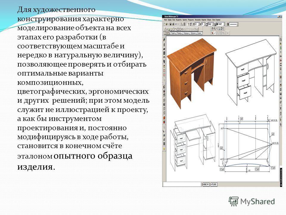 Для художественного конструирования характерно моделирование объекта на всех этапах его разработки (в соответствующем масштабе и нередко в натуральную величину), позволяющее проверять и отбирать оптимальные варианты композиционных, цветографических,