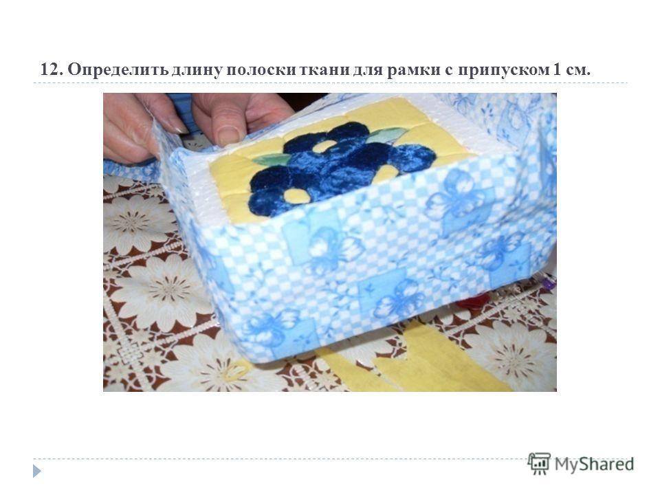 12. Определить длину полоски ткани для рамки с припуском 1 см.