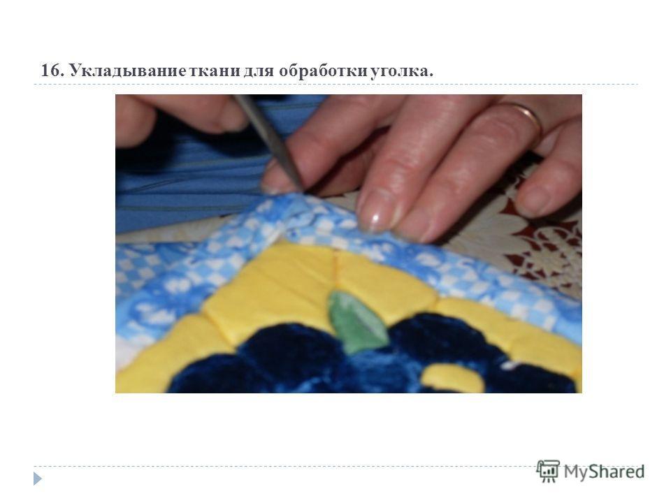16. Укладывание ткани для обработки уголка.