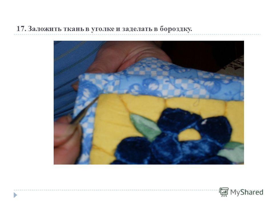 17. Заложить ткань в уголке и заделать в бороздку.
