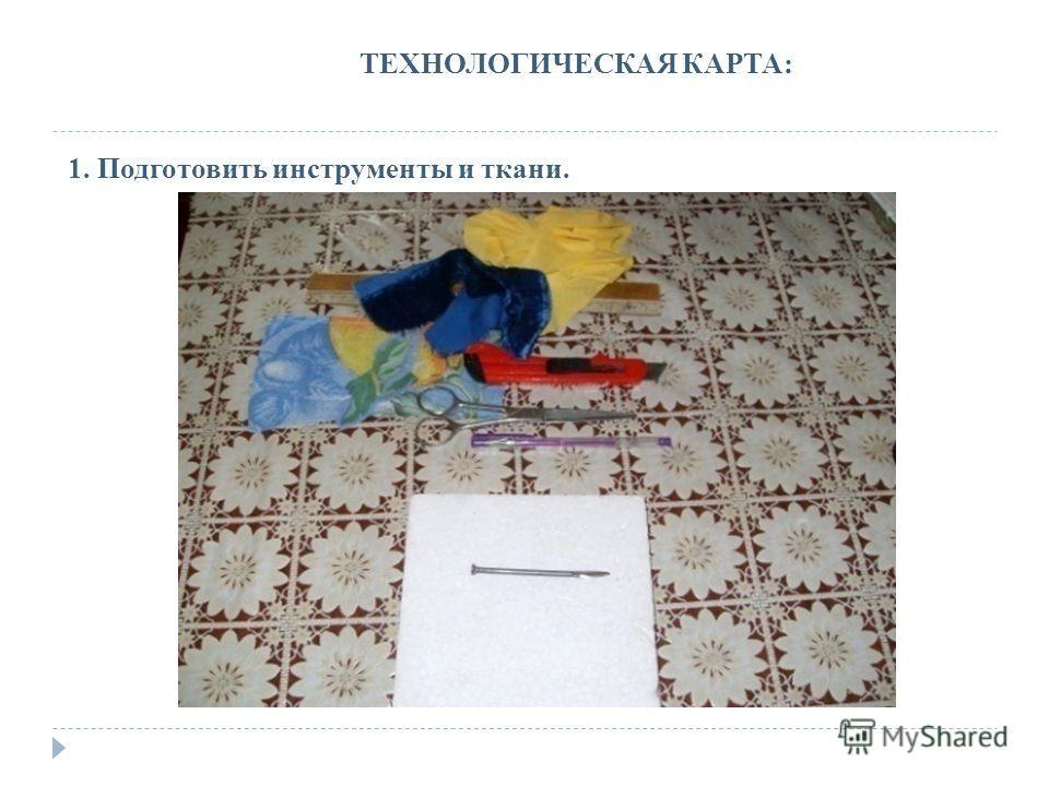 ТЕХНОЛОГИЧЕСКАЯ КАРТА: 1. Подготовить инструменты и ткани.