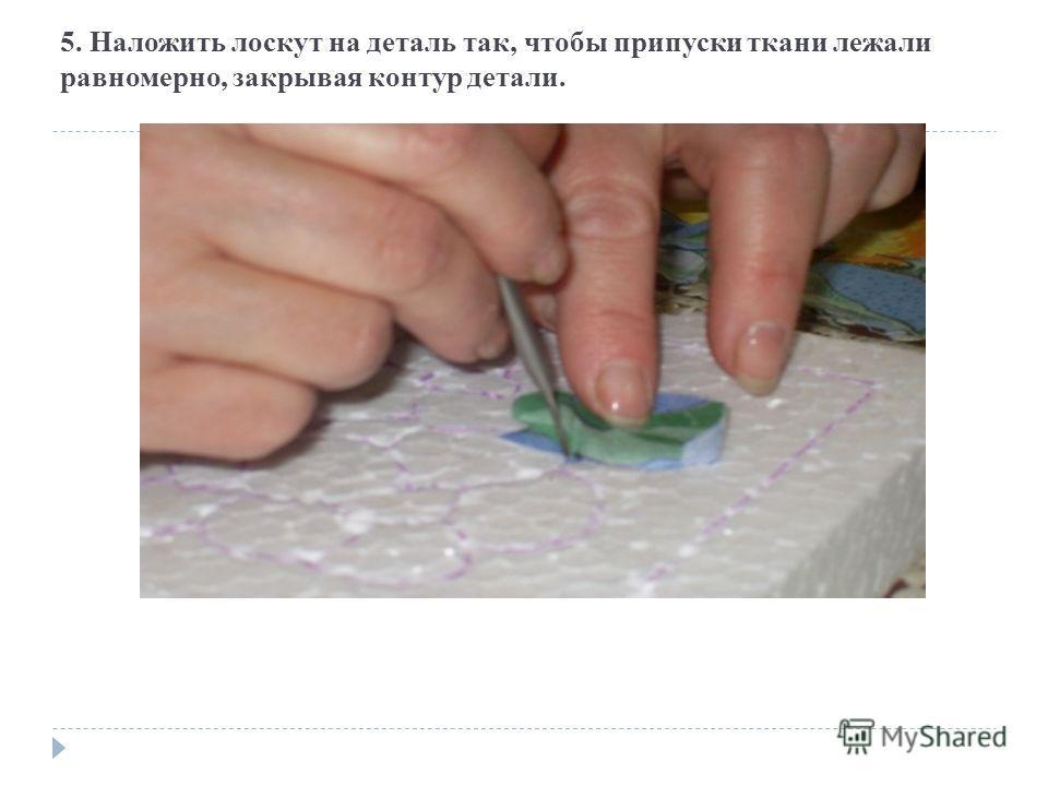 5. Наложить лоскут на деталь так, чтобы припуски ткани лежали равномерно, закрывая контур детали.