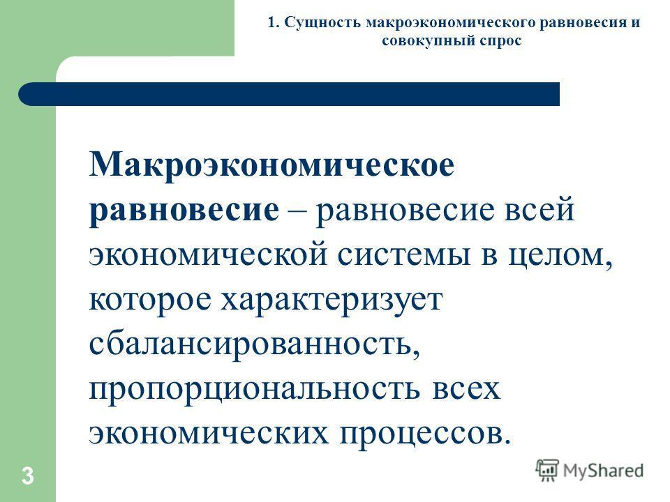 3 1. Сущность макроэкономического равновесия и совокупный спрос Макроэкономическое равновесие – равновесие всей экономической системы в целом, которое характеризует сбалансированность, пропорциональность всех экономических процессов.