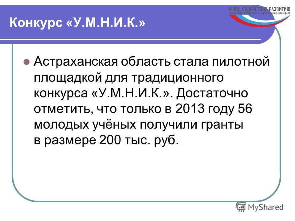 Конкурс «У.М.Н.И.К.» Астраханская область стала пилотной площадкой для традиционного конкурса «У.М.Н.И.К.». Достаточно отметить, что только в 2013 году 56 молодых учёных получили гранты в размере 200 тыс. руб.