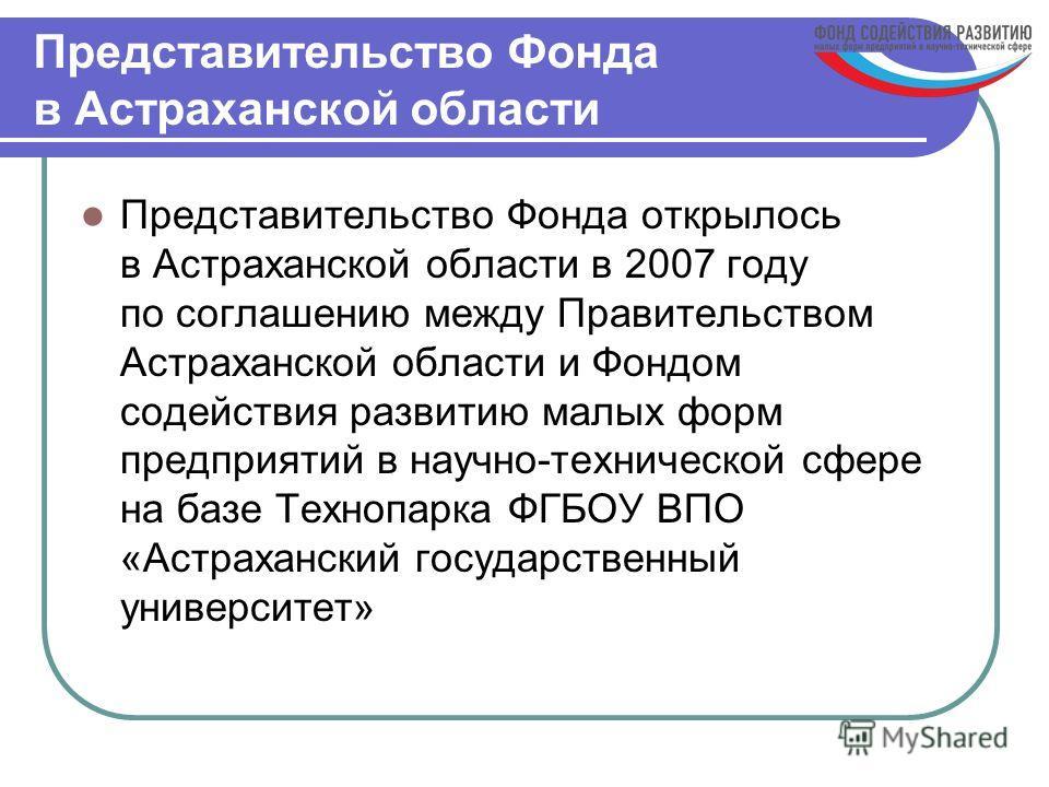 Представительство Фонда в Астраханской области Представительство Фонда открылось в Астраханской области в 2007 году по соглашению между Правительством Астраханской области и Фондом содействия развитию малых форм предприятий в научно-технической сфере