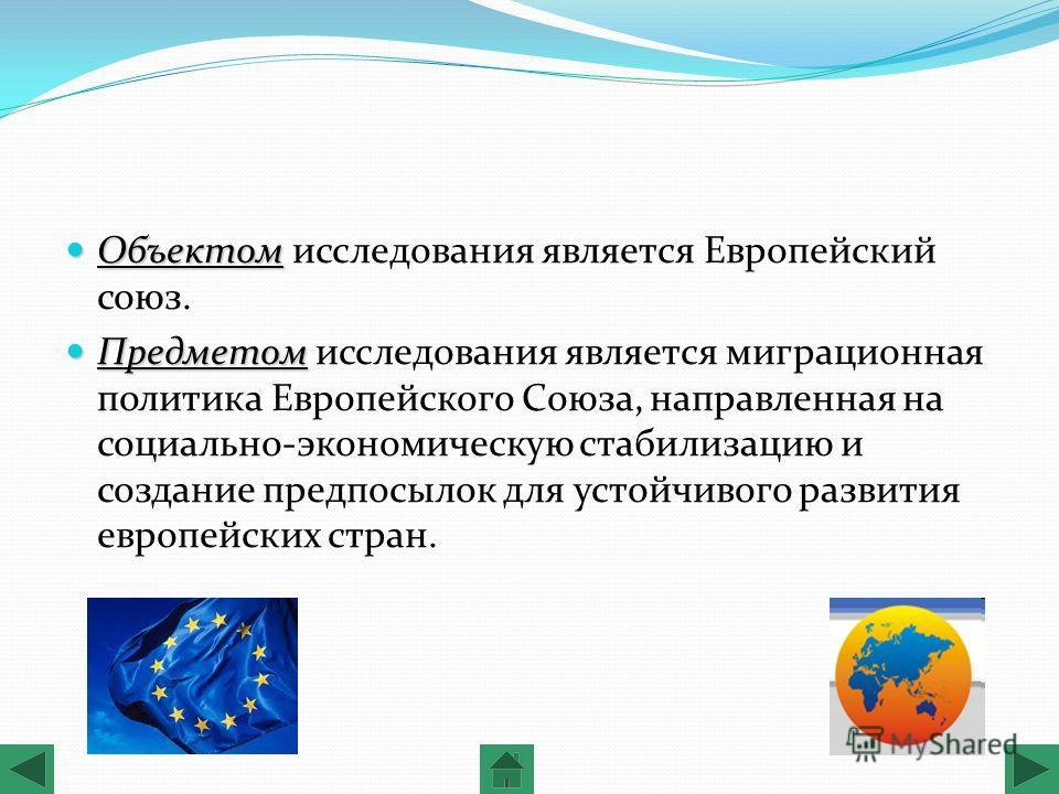 Объектом Объектом исследования является Европейский союз. Предметом Предметом исследования является миграционная политика Европейского Союза, направленная на социально-экономическую стабилизацию и создание предпосылок для устойчивого развития европей