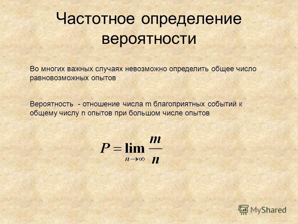 Частотное определение вероятности Вероятность - отношение числа m благоприятных событий к общему числу n опытов при большом числе опытов Во многих важных случаях невозможно определить общее число равновозможных опытов