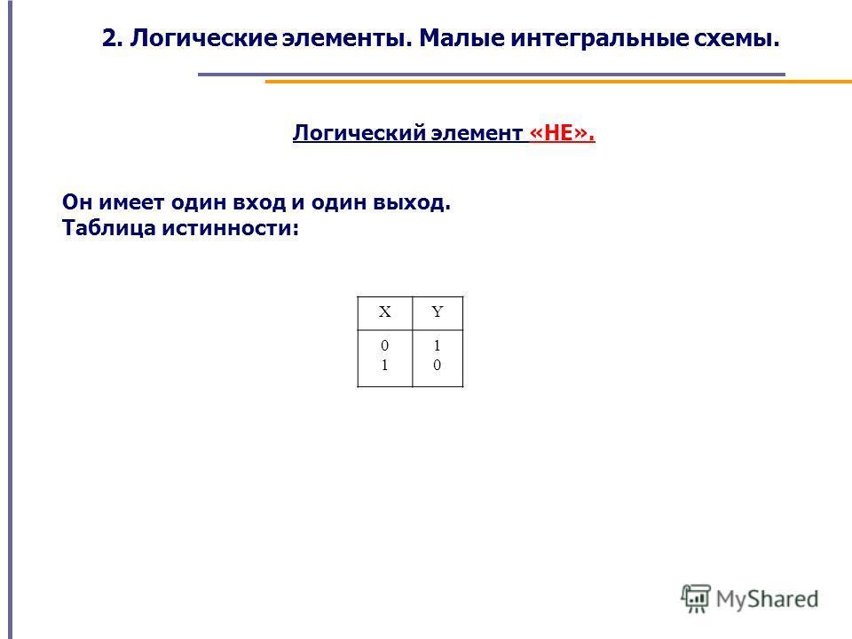 Логический элемент «НЕ». Он имеет один вход и один выход. Таблица истинности: XY 0101 1010 2. Логические элементы. Малые интегральные схемы.