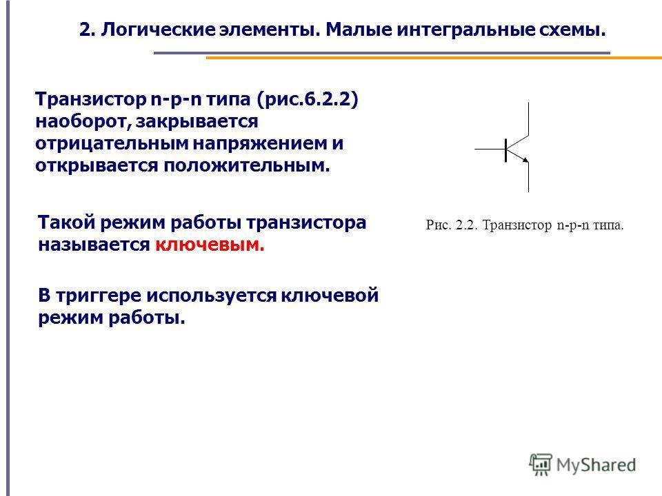 Рис. 2.2. Транзистор n-p-n типа. Транзистор n-p-n типа (рис.6.2.2) наоборот, закрывается отрицательным напряжением и открывается положительным. Такой режим работы транзистора называется ключевым. В триггере используется ключевой режим работы. 2. Логи