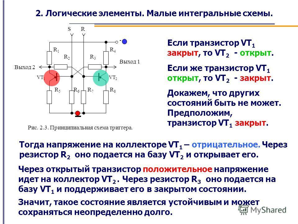 S R Выход 2 Выход 1 R3R3 VT 2 VT 1 R2R2 R1R1 R8R8 R7R7 R6R6 R5R5 R4R4 - Рис. 2.3. Принципиальная схема триггера. Если транзистор VT 1 закрыт, то VT 2 - открыт. Если же транзистор VT 1 открыт, то VT 2 - закрыт. Докажем, что других состояний быть не мо