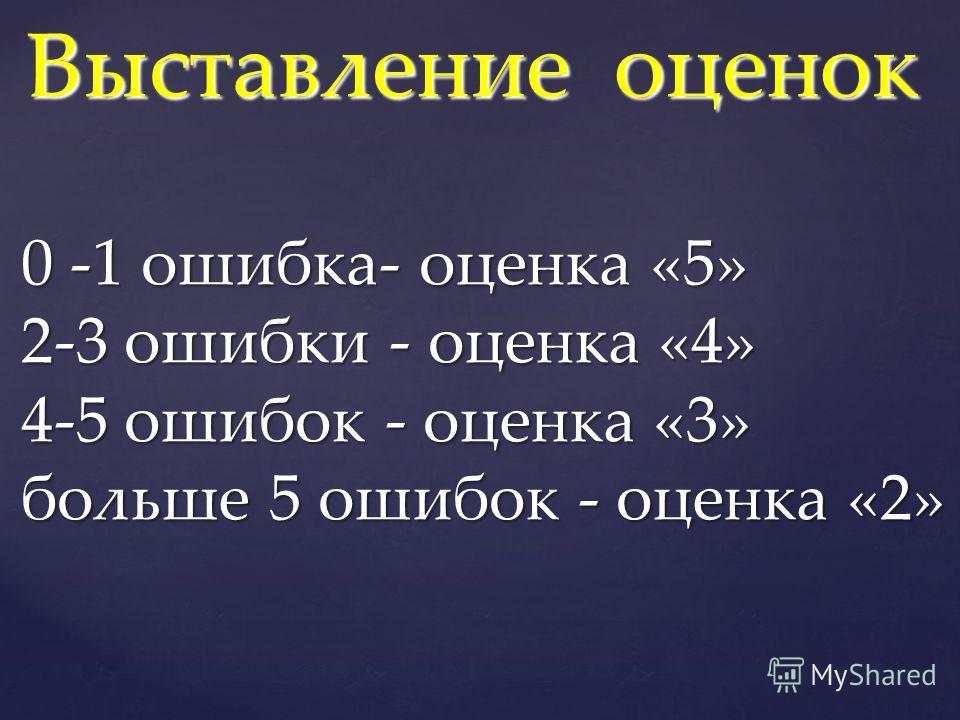 Выставление оценок 0 -1 ошибка- оценка «5» 2-3 ошибки - оценка «4» 4-5 ошибок - оценка «3» больше 5 ошибок - оценка «2»