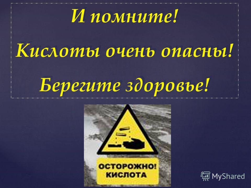 И помните! Кислоты очень опасны! Берегите здоровье! И помните! Кислоты очень опасны! Берегите здоровье!