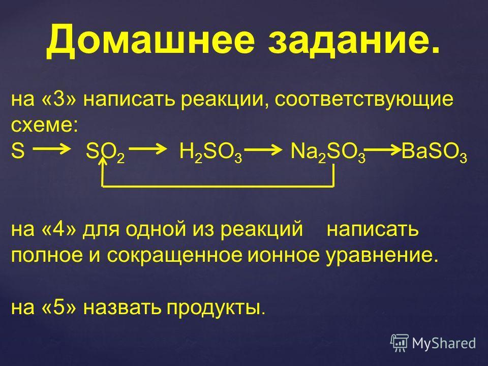 Домашнее задание. на «3» написать реакции, соответствующие схеме: S SO 2 H 2 SO 3 Na 2 SO 3 BaSO 3 на «4» для одной из реакций написать полное и сокращенное ионное уравнение. на «5» назвать продукты.