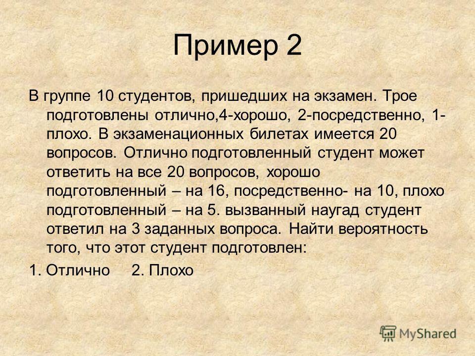 Пример 2 В группе 10 студентов, пришедших на экзамен. Трое подготовлены отлично,4-хорошо, 2-посредственно, 1- плохо. В экзаменационных билетах имеется 20 вопросов. Отлично подготовленный студент может ответить на все 20 вопросов, хорошо подготовленны