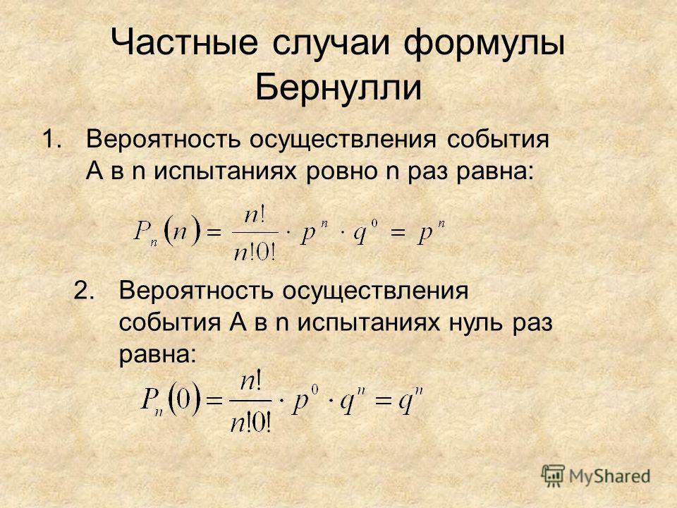 Частные случаи формулы Бернулли 1.Вероятность осуществления события А в n испытаниях ровно n раз равна: 2.Вероятность осуществления события А в n испытаниях нуль раз равна: