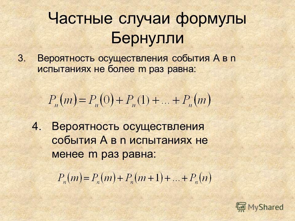 Частные случаи формулы Бернулли 3.Вероятность осуществления события А в n испытаниях не более m раз равна: 4.Вероятность осуществления события А в n испытаниях не менее m раз равна:
