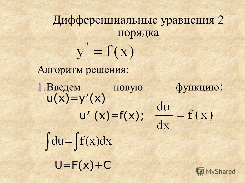 Дифференциальные уравнения 2 порядка Алгоритм решения: 1.Введем новую функцию : u(x)=y(x) u (x)=f(x); U=F(x)+C