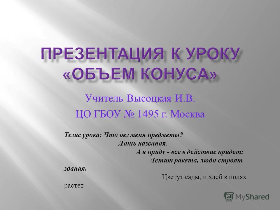 Учитель Высоцкая И. В. ЦО ГБОУ 1495 г. Москва Тезис урока: Что без меня предметы? Лишь названия. А я приду - все в действие придет: Летит ракета, люди строят здания, Цветут сады, и хлеб в полях растет