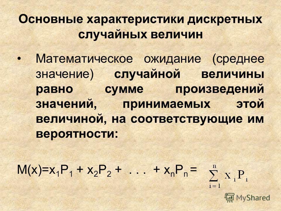 Основные характеристики дискретных случайных величин Математическое ожидание (среднее значение) случайной величины равно сумме произведений значений, принимаемых этой величиной, на соответствующие им вероятности: М(x)=x 1 Р 1 + x 2 Р 2 +... + x n P n
