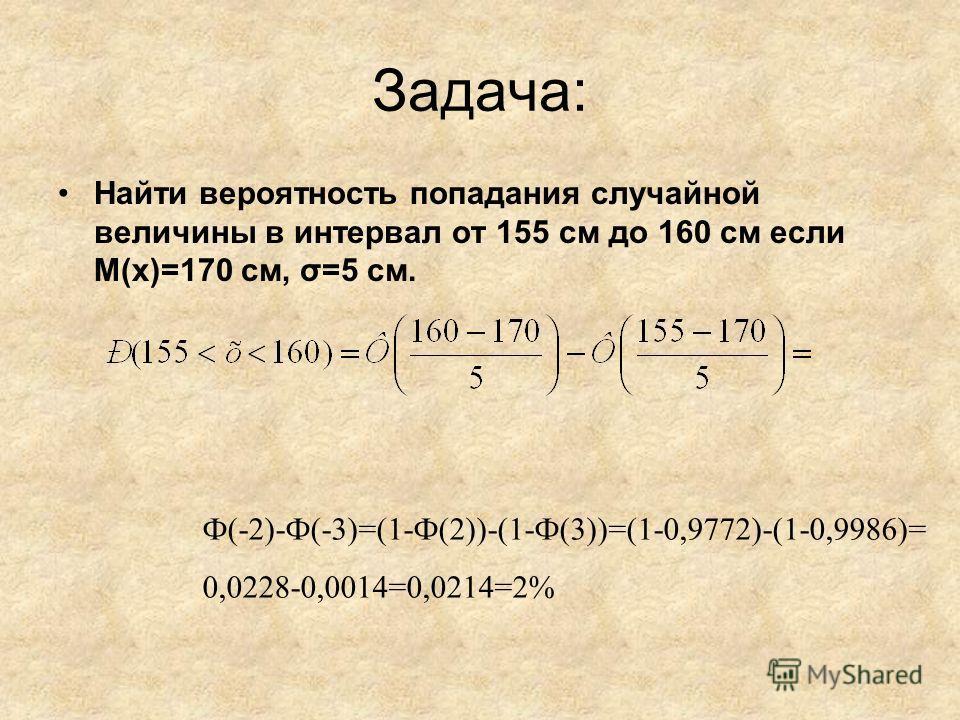 Задача: Найти вероятность попадания случайной величины в интервал от 155 см до 160 см если M(x)=170 см, σ=5 см. Ф(-2)-Ф(-3)=(1-Ф(2))-(1-Ф(3))=(1-0,9772)-(1-0,9986)= 0,0228-0,0014=0,0214=2%