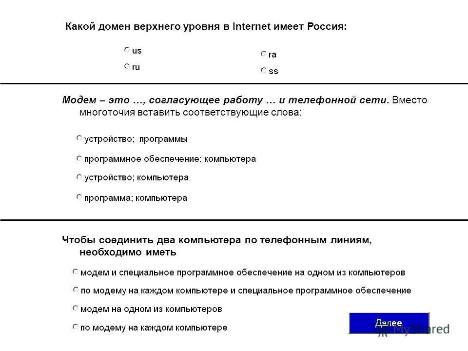 Какой домен верхнего уровня в Internet имеет Россия: Модем – это …, согласующее работу … и телефонной сети. Вместо многоточия вставить соответствующие слова: Чтобы соединить два компьютера по телефонным линиям, необходимо иметь