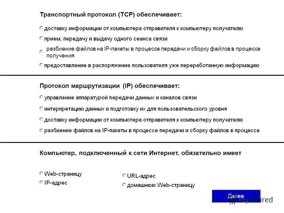 Транспортный протокол (TCP) обеспечивает: Протокол маршрутизации (IP) обеспечивает: Компьютер, подключенный к сети Интернет, обязательно имеет разбиение файлов на IP-пакеты в процессе передачи и сборку файлов в процессе получения