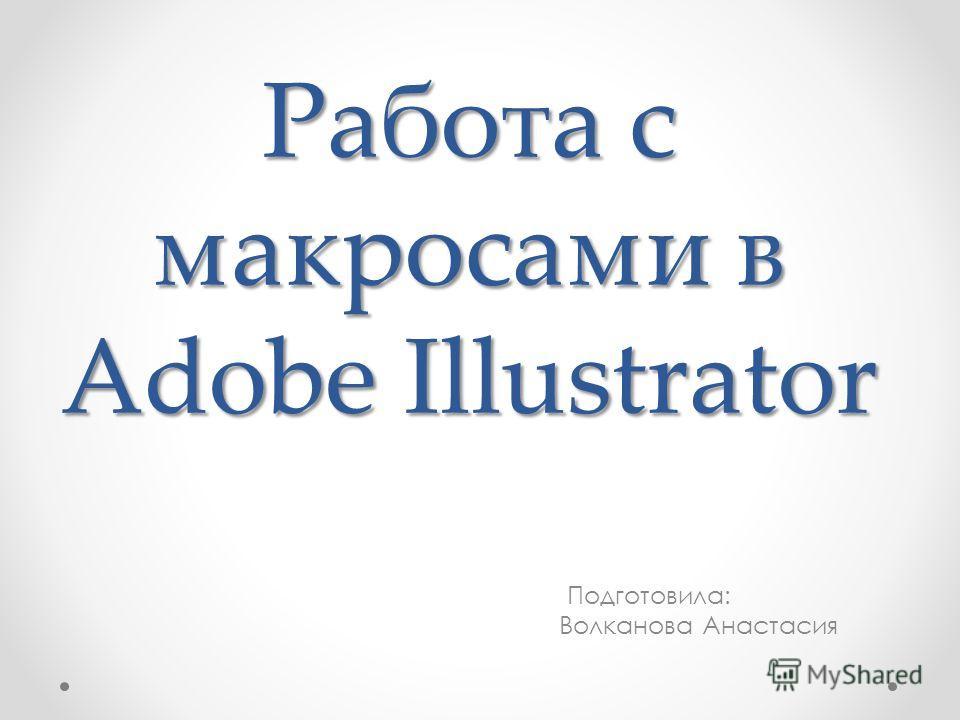 Работа с макросами в Adobe Illustrator Подготовила: Волканова Анастасия