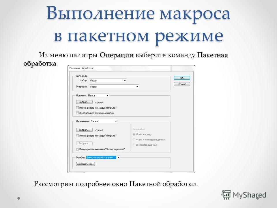 Выполнение макроса в пакетном режиме ОперацииПакетная обработка Из меню палитры Операции выберите команду Пакетная обработка. Рассмотрим подробнее окно Пакетной обработки.
