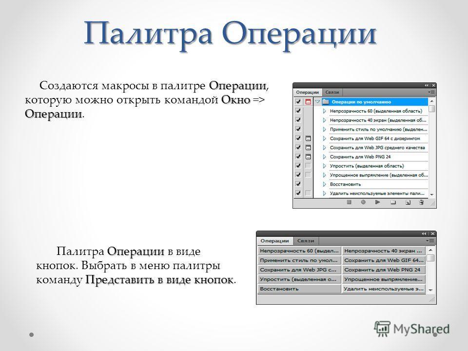 Палитра Операции Операции Окно Операции Создаются макросы в палитре Операции, которую можно открыть командой Окно => Операции. Операции Представить в виде кнопок Палитра Операции в виде кнопок. Выбрать в меню палитры команду Представить в виде кнопок