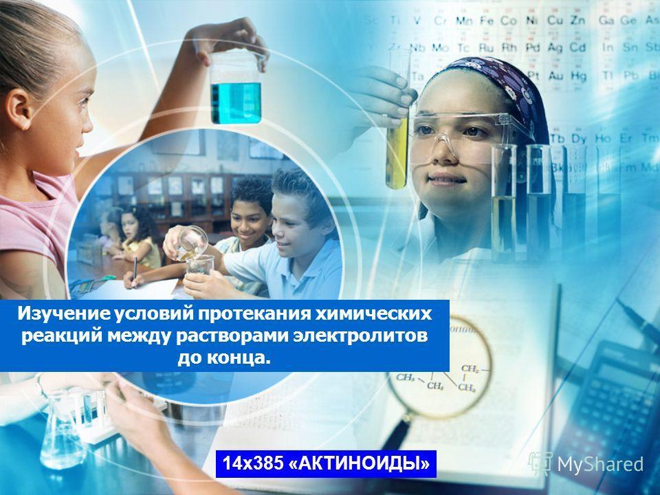 Изучение условий протекания химических реакций между растворами электролитов до конца. 14x385 «АКТИНОИДЫ»