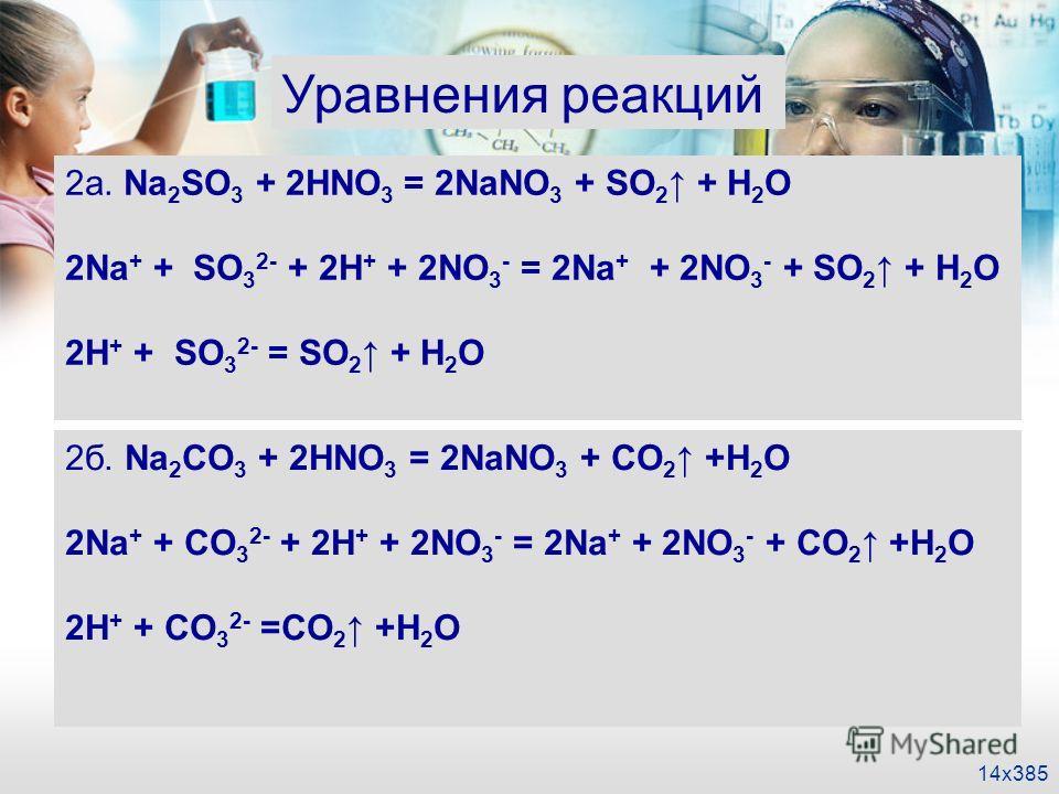 14x385 Уравнения реакций 2а. Na 2 SO 3 + 2HNO 3 = 2NaNO 3 + SO 2 + H 2 O 2Na + + SO 3 2- + 2H + + 2NO 3 - = 2Na + + 2NO 3 - + SO 2 + H 2 O 2H + + SO 3 2- = SO 2 + H 2 O 2б. Na 2 CO 3 + 2HNO 3 = 2NaNO 3 + CO 2 +H 2 O 2Na + + CO 3 2- + 2H + + 2NO 3 - =