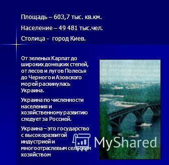 Площадь – 603,7 тыс. кв.км. Население – 49 481 тыс.чел. Столица - город Киев. От зеленых Карпат до широких донецких степей, от лесов и лугов Полесья до Черного и Азовского морей раскинулась Украина. Украина по численности населения и хозяйственному р