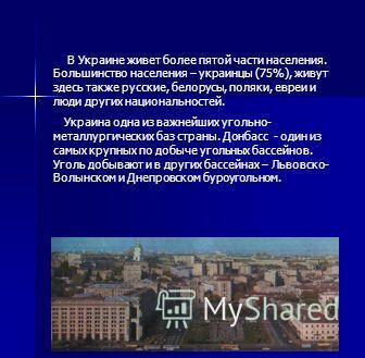 В Украине живет более пятой части населения. Большинство населения – украинцы (75%), живут здесь также русские, белорусы, поляки, евреи и люди других национальностей. Украина одна из важнейших угольно- металлургических баз страны. Донбасс - один из с
