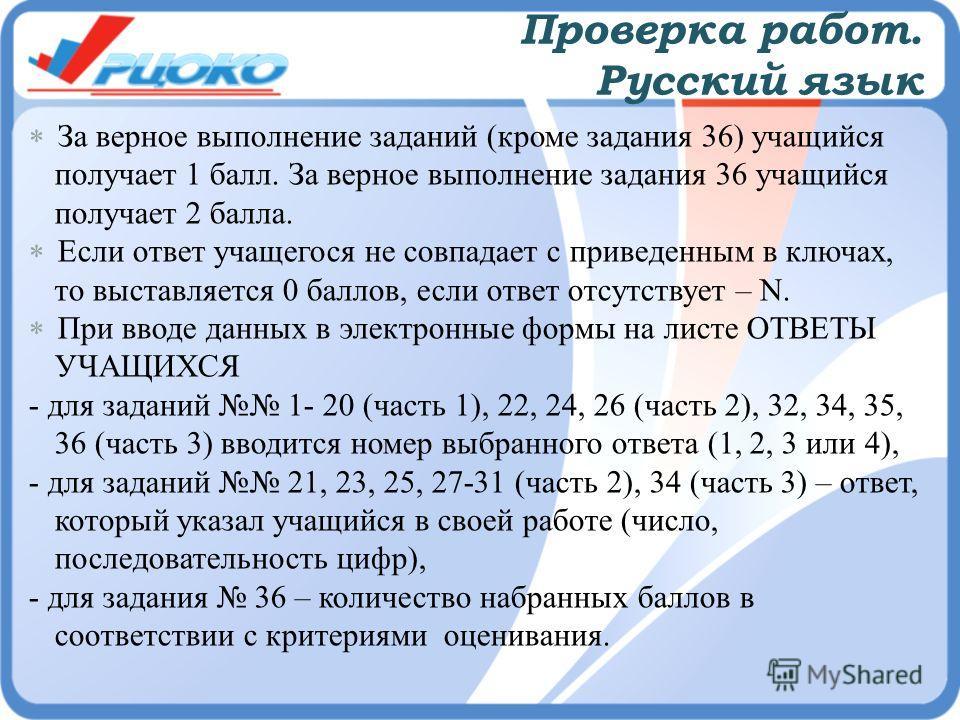Проверка работ. Русский язык За верное выполнение заданий (кроме задания 36) учащийся получает 1 балл. За верное выполнение задания 36 учащийся получает 2 балла. Если ответ учащегося не совпадает с приведенным в ключах, то выставляется 0 баллов, если