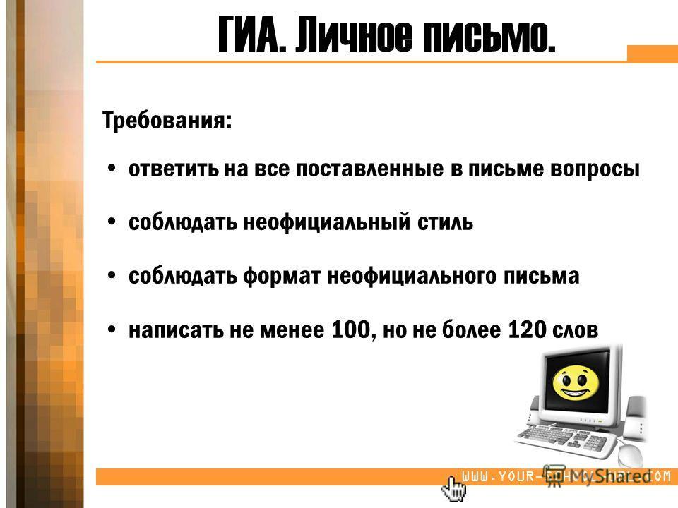WWW.YOUR-SCHOOL-URL.COM ГИА. Личное письмо. Требования: ответить на все поставленные в письме вопросы соблюдать неофициальный стиль соблюдать формат неофициального письма написать не менее 100, но не более 120 слов