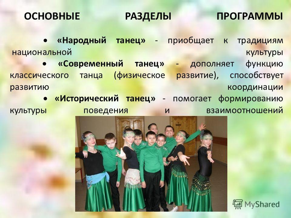 ОСНОВНЫЕ РАЗДЕЛЫ ПРОГРАММЫ «Народный танец» - приобщает к традициям национальной культуры «Современный танец» - дополняет функцию классического танца (физическое развитие), способствует развитию координации «Исторический танец» - помогает формировани