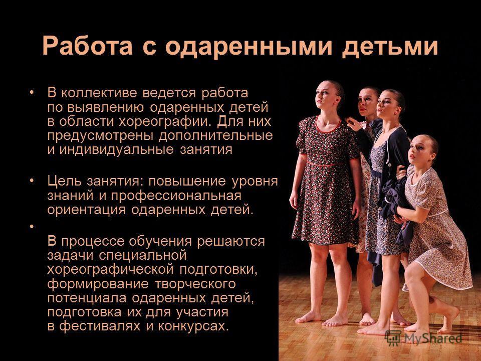 В коллективе ведется работа по выявлению одаренных детей в области хореографии. Для них предусмотрены дополнительные и индивидуальные занятия Цель занятия: повышение уровня знаний и профессиональная ориентация одаренных детей. В процессе обучения реш