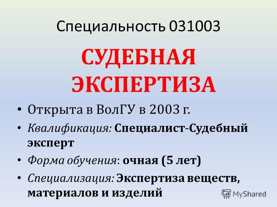 Специальность 031003 СУДЕБНАЯ ЭКСПЕРТИЗА Открыта в ВолГУ в 2003 г. Квалификация: Специалист-Судебный эксперт Форма обучения: очная (5 лет) Специализация: Экспертиза веществ, материалов и изделий