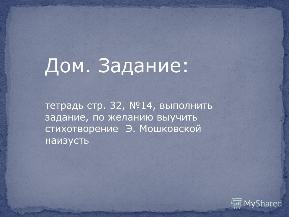 Дом. Задание: тетрадь стр. 32, 14, выполнить задание, по желанию выучить стихотворение Э. Мошковской наизусть