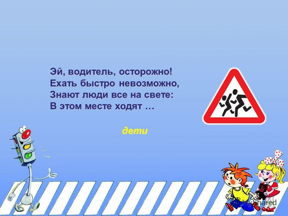 Эй, водитель, осторожно! Ехать быстро невозможно, Знают люди все на свете: В этом месте ходят … дети