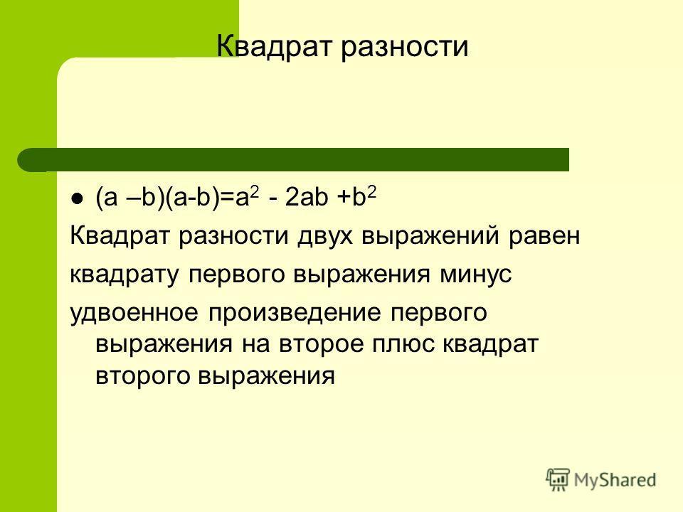 Квадрат разности (a –b)(a-b)=a 2 - 2ab +b 2 Квадрат разности двух выражений равен квадрату первого выражения минус удвоенное произведение первого выражения на второе плюс квадрат второго выражения