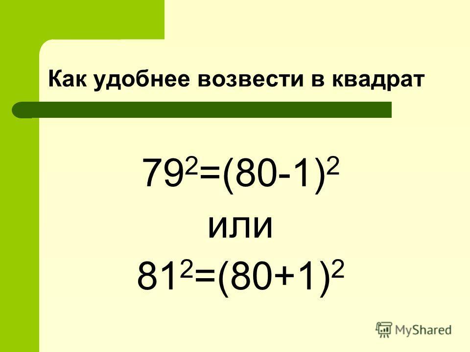 Как удобнее возвести в квадрат 79 2 =(80-1) 2 или 81 2 =(80+1) 2