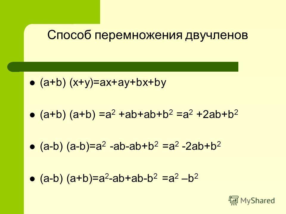 Способ перемножения двучленов (a+b) (x+y)=ax+ay+bx+by (a+b) (a+b) =a 2 +ab+ab+b 2 =a 2 +2ab+b 2 (a-b) (a-b)=a 2 -ab-ab+b 2 =a 2 -2ab+b 2 (a-b) (a+b)=a 2 -ab+ab-b 2 =a 2 –b 2
