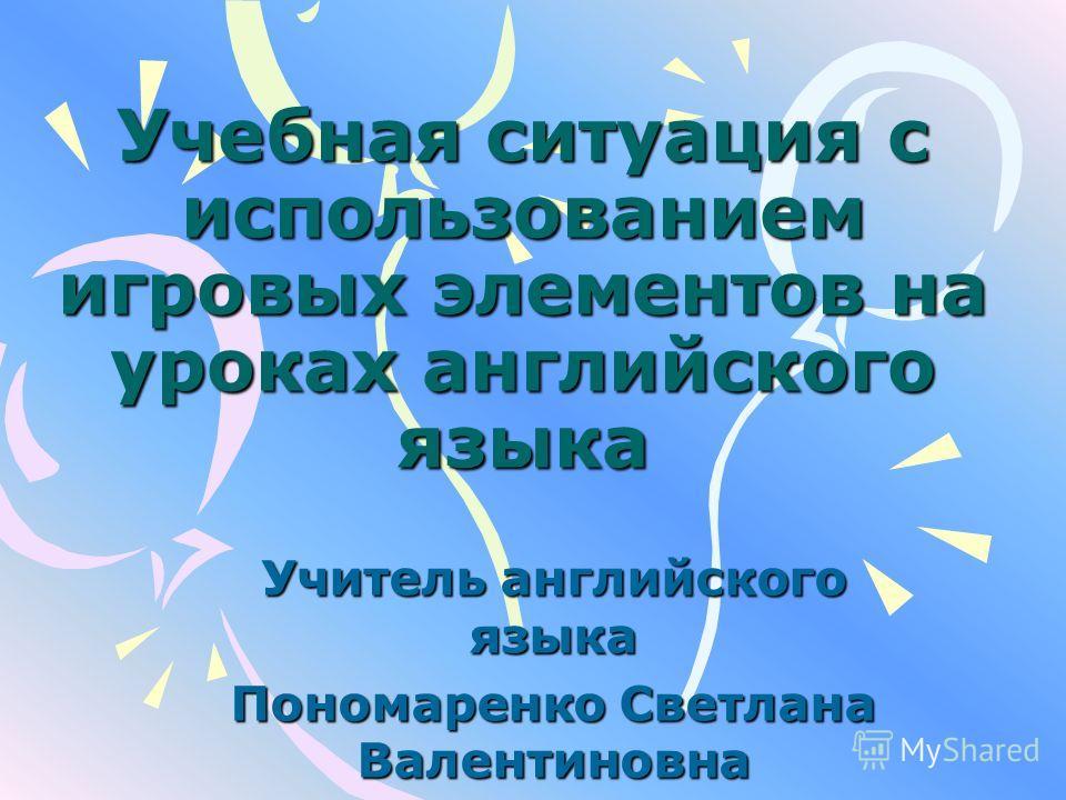 Учебная ситуация с использованием игровых элементов на уроках английского языка Учитель английского языка Пономаренко Светлана Валентиновна