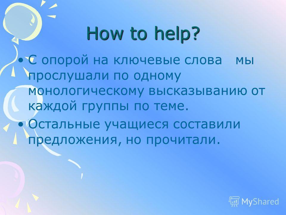 How to help? С опорой на ключевые слова мы прослушали по одному монологическому высказыванию от каждой группы по теме. Остальные учащиеся составили предложения, но прочитали.