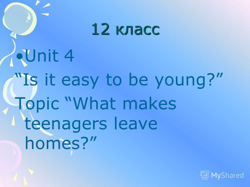 12 класс Unit 4 Is it easy to be young? Topic What makes teenagers leave homes?