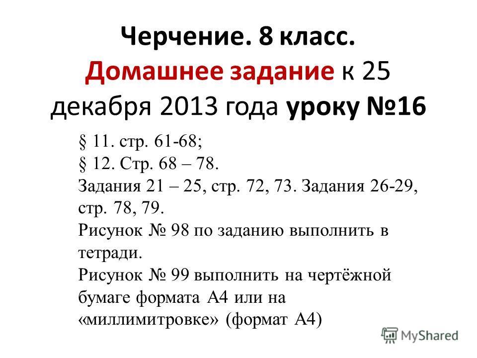 Черчение. 8 класс. Домашнее задание к 25 декабря 2013 года уроку 16 § 11. стр. 61-68; § 12. Стр. 68 – 78. Задания 21 – 25, стр. 72, 73. Задания 26-29, стр. 78, 79. Рисунок 98 по заданию выполнить в тетради. Рисунок 99 выполнить на чертёжной бумаге фо