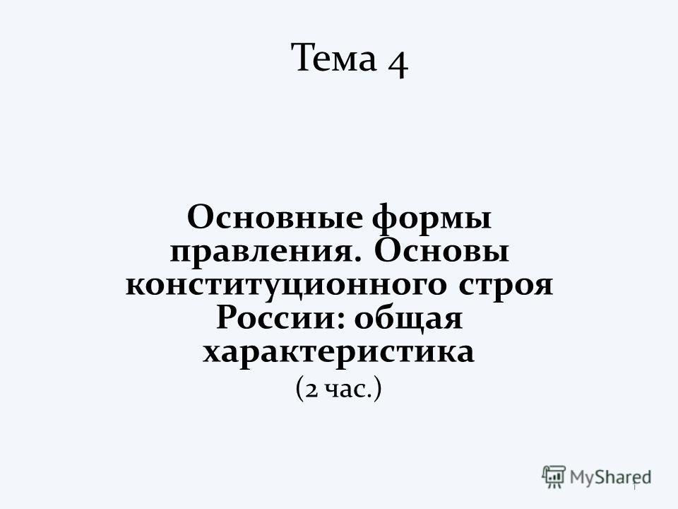 Тема 4 Основные формы правления. Основы конституционного строя России: общая характеристика (2 час.) 1