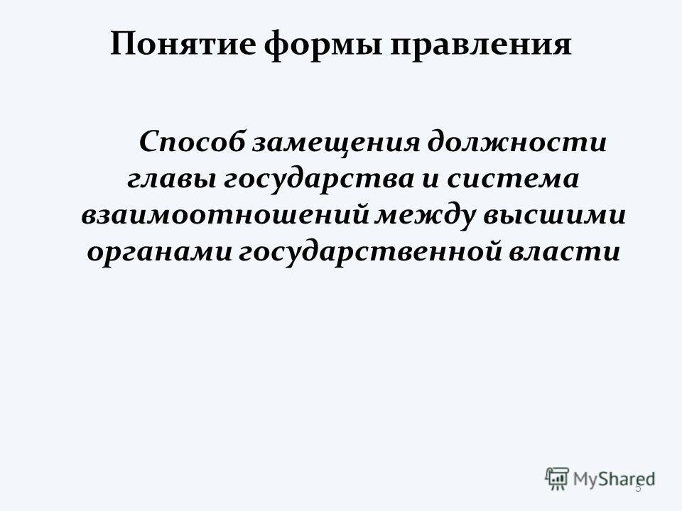 Понятие формы правления Способ замещения должности главы государства и система взаимоотношений между высшими органами государственной власти 5