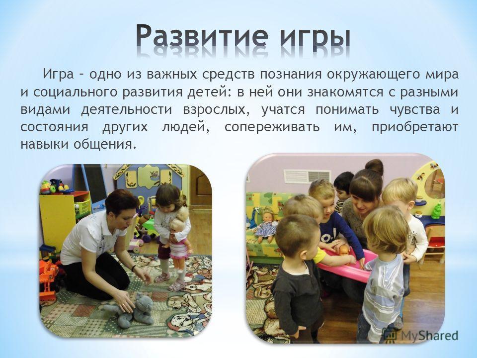 Игра – одно из важных средств познания окружающего мира и социального развития детей: в ней они знакомятся с разными видами деятельности взрослых, учатся понимать чувства и состояния других людей, сопереживать им, приобретают навыки общения.
